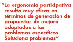 La ergonomía participativa resulta muy eficaz en términos de generación de propuestas de mejora adaptadas a los problemas específicos. Soluciona problemas