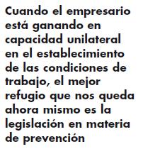 Cuando el empresario está ganando en capacidad unilateral en el establecimiento de las condiciones de trabajo, el mejor refugio que nos queda ahora mismo es la legislación en materia de prevención